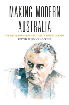 Making Modern Australia : The Whitlam Government's 21st Century Agenda, Paperback Book