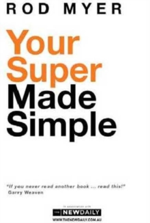 Your Super Made Simple : Your Super Made Simple is an easy-to-understand guide to superannuation, with the latest facts, fi gures and options available., Paperback Book