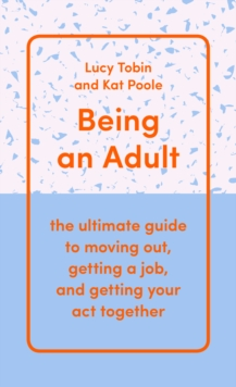 Being an Adult : the ultimate guide to moving out, getting a job, and getting your act together, EPUB eBook