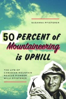 Fifty Percent of Mountaineering is Uphill : The Life of Canadian Mountain Rescue Pioneer Willi Pfisterer, Paperback Book