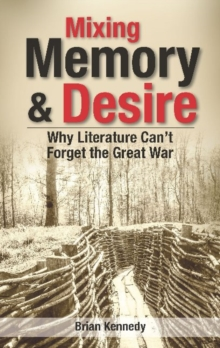 Mixing Memory & Desire : Why Literature Can't Forget the Great War, Paperback / softback Book