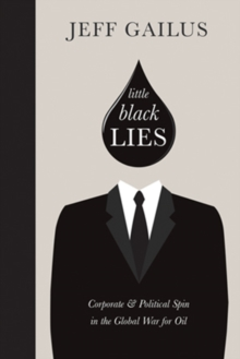 Little Black Lies : Corporate & Political Spin in the Global War for Oil, Hardback Book
