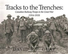 Tracks to the Trenches : Canadian Railway Troops in the Great War (1914-1918), Paperback Book