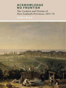 Acknowledge No Frontier : The Creation and Demise of NZ's Provinces 1853-76, Paperback / softback Book