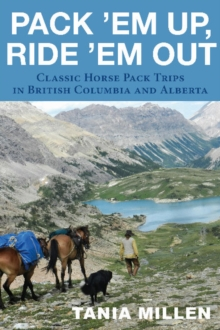 Pack 'em Up, Ride 'em Out : Classic Horse Pack Trips in British Columbia & Alberta, Paperback Book
