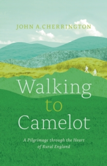 Walking to Camelot : A Pilgrimage along the Macmillan Way through the Heart of Rural England, Paperback Book