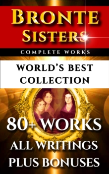 Bronte Sisters Complete Works - World's Best Collection : 80+ Works of Charlotte Bronte, Anne Bronte, Emily Bronte - All Books, Poetry & Rarities Plus Biography and Bonuses, EPUB eBook