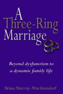 Three-Ring Marriage : Beyond Dysfunction to a Dynamic Family Life, Hardback Book
