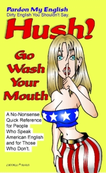 HUSH! Go Wash Your Mouth : Pardon My English! Dirty English You Shouldn't Say., EPUB eBook