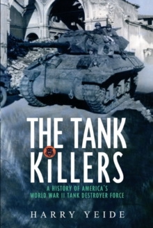The Tank Killers : A History of America's World War II Tank Destroyer Force, Paperback Book