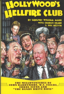 Hollywoods Hellfire Club : The Misadventures of John Barrymore, W.C. Fields, Errol Flynn and the Bundy Drive Boys, Paperback Book