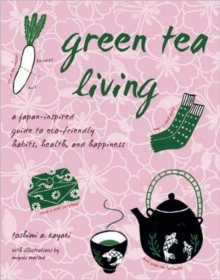 Green Tea Living : A Japan-Inspired Guide to Eco-friendly Habits, Health, and Happiness, Paperback Book
