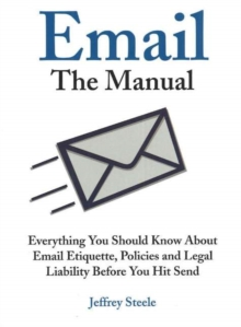 Email: The Manual : Everything You Should Know About Email Etiquette, Policies and Legal Liability Before You Hit Send, Paperback / softback Book