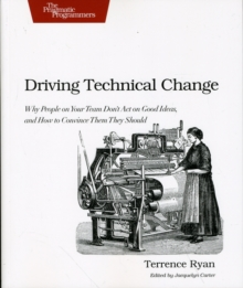 Driving Technical Change : Why People on Your Team Don't Act on Good Ideas, and How to Convince Them They Should, Paperback Book