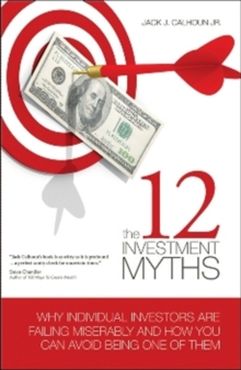 The 12 Investment Myths : Why Individual Investors Are Failing Miserably and How You Can Avoid Being One of Them, Hardback Book