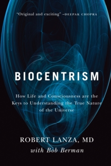 Biocentrism : How Life and Consciousness are the Keys to Understanding the True Nature of the Universe, Paperback Book