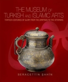 The Museum of Turkish and Islamic Arts : Thirteen Centuries of Glory from the Umayyads to the Ottomans, Hardback Book