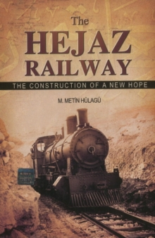The Hejaz Railway : The Construction of a New Hope, Paperback Book