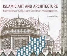 Islamic Art & Architecture : Memories of Seljuk & Ottoman Masterpieces, Hardback Book