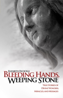 Bleeding Hands, Weeping Stone : True Stories of Divine Wonders, Miracles, and Messages, EPUB eBook