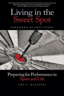 Living in the Sweet Spot : Preparing for Performance in Sport & Life, Paperback Book