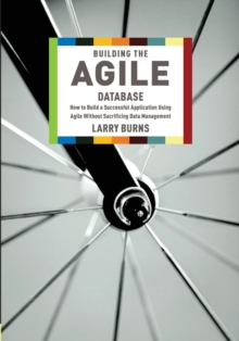 Building the Agile Database : How to Build a Successful Application Using Agile without Sacrificing Data Management, Paperback Book