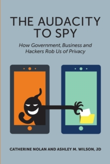 Audacity to Spy : How Government, Business & Hackers Rob Us of Privacy, Paperback Book