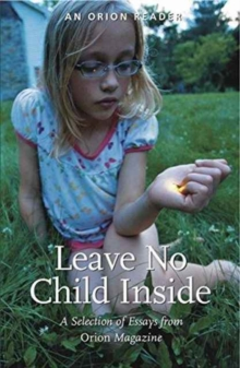 Leave No Child Inside : A Selection of Essays from Orion Magazine, Paperback Book