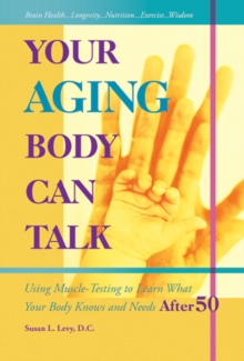 Your Aging Body Can Talk : Using Muscle-Testing to Learn What Your Body Knows and Needs After 50, Paperback Book