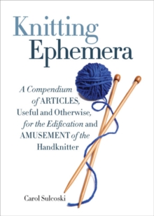 Knitting Ephemera : A Compendium of Articles, Useful and Otherwise, for the Edification and Amusement of the Handknitter, Hardback Book