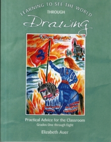 Learning To See the World Through Drawing : Practical Advice for the Classroom: Grades One Through Eight, Paperback Book