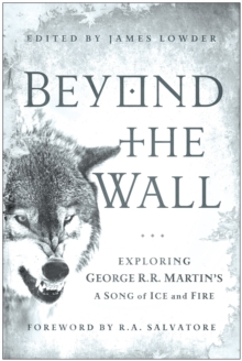 Beyond the Wall : Exploring George R. R. Martin's A Song of Ice and Fire, From A Game of Thrones to A Dance with Dragons, Paperback / softback Book