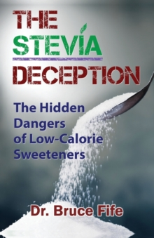 Stevia Deception : The Hidden Dangers of Low-Calorie Sweeteners, Paperback Book