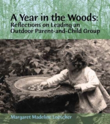 A Year in the Woods : Reflections on Leading an Outdoor Parent-and-Child Group, Paperback Book