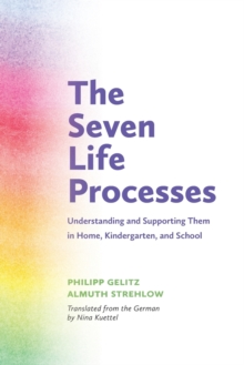 The Seven Life Processes : Understanding and Supporting Them in Home, Kindergarten and School, Paperback Book