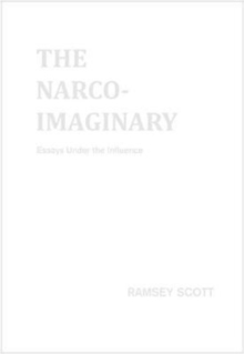 The Narco-Imaginary : Essays Under the Influence, Paperback Book