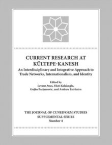 Current Research at Kueltepe/Kanesh : An Interdisciplinary and Integrative Approach to Trade Networks, Internationalism, and Identity, Hardback Book