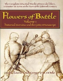 Flowers of Battle The Complete Martial Works of Fiore dei Liberi Vol 1 : Historical Overview and the Getty Manuscript, Hardback Book