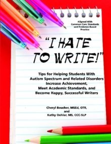 I Hate to Write! : Tips for Helping Students with Autism Spectrum and Related Disorders Increase Achievement, Meet Academic Standards, and Become Happy, Successful Writers, Paperback / softback Book