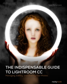 The Indispensible Guide to Lightroom Cc : Managing, Editing, and Sharing Your Photos, Paperback Book