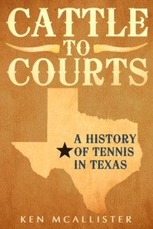 Cattle To Courts : A History of Tennis In Texas, Paperback / softback Book