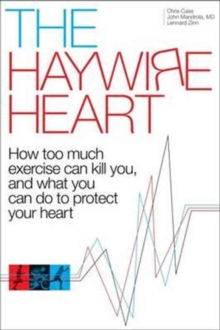 The Haywire Heart : How Too Much Exercise Can Kill You, and What You Can Do to Protect Your Heart, Hardback Book