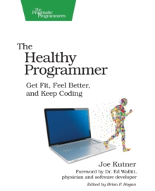 The Healthy Programmer : Get Fit, Feel Better, and Keep Coding, Paperback Book