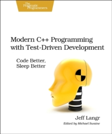 Modern C++ Programming with Test-Driven Development : Code Better, Sleep Better, Paperback Book