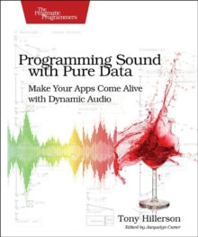 Programming Sound with Pure Data : Make Your Apps Come Alive with Dynamic Audio, Paperback / softback Book