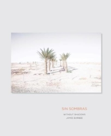 Sin Sombras / without Shadows : A Search for the Meaning of Life, If There is One, in the California Desert in Photographs and Stories, Hardback Book