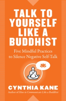 Talk to Yourself Like a Buddhist : Five Mindful Practices to Silence Negative Self-Talk, Paperback / softback Book