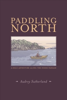 Paddling North : A Solo Adventure Along the Inside Passage, Paperback Book