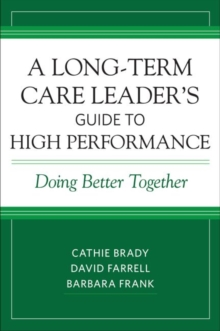 A Long-Term Care Leader's Guide to High Performance : Doing Better Together, Paperback / softback Book