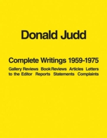 Donald Judd: Complete Writings 1959-1975 : Gallery Reviews * Book Reviews * Articles * Letters to the Editor * Reports * Statements * Complaints, Paperback / softback Book
